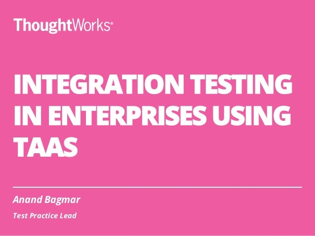 INTEGRATION TESTING IN ENTERPRISES USING TAAS Anand Bagmar Test Practice Lead