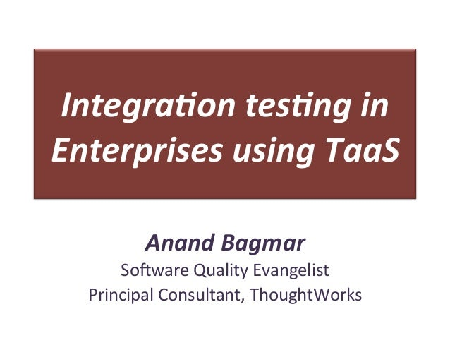 Integra(on	  tes(ng	  in	  Enterprises	  using	  TaaS	              Anand	  Bagmar	         So#ware	  Quality	  Evangelist...