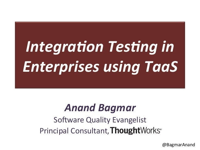 Integra(on	   Tes(ng	   in	    Enterprises	   using	   TaaS	    Anand	   Bagmar	    So#ware	   Quality	   Evangelist	    	...