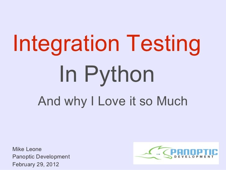 Integration Testing In Python And why I Love it so Much Mike Leone Panoptic Development February 29, 2012