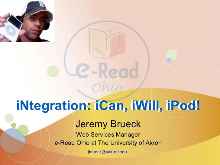 Jeremy Brueck Web Services Manager e-Read Ohio at The University of Akron [email_address]   iNtegration: iCan, iWill, iPod...