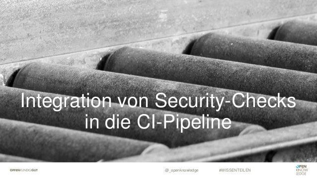 Integration von Security-Checks in die CI-Pipeline @_openknowledge #WISSENTEILEN