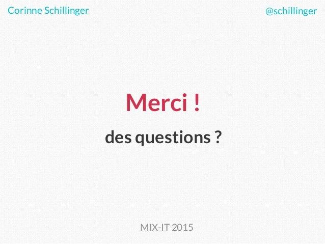 Merci ! des questions ? Corinne Schillinger @schillinger MIX-IT 2015