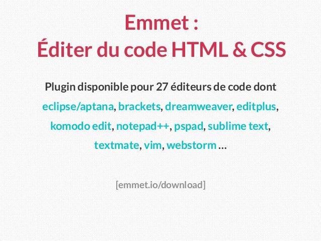Emmet : Éditer du code HTML & CSS Plugin disponible pour 27 éditeurs de code dont eclipse/aptana, brackets, dreamweaver, ...