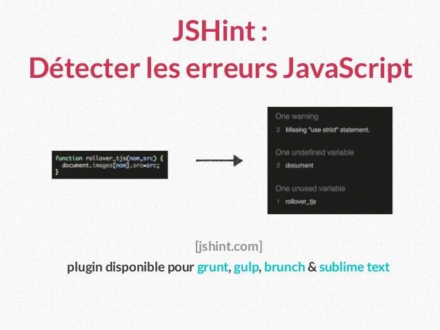 JSHint : Détecter les erreurs JavaScript [jshint.com] plugin disponible pour grunt, gulp, brunch & sublime text