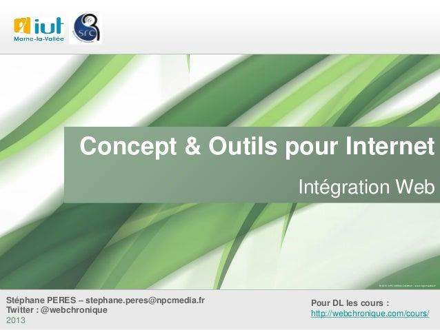 Concept & Outils pour Internet Intégration Web  Stéphane PERES – stephane.peres@npcmedia.fr Twitter : @webchronique 2013  ...