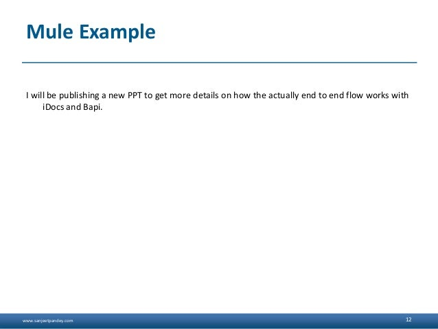 www.sanjeetpandey.com Mule Example I will be publishing a new PPT to get more details on how the actually end to end flow ...