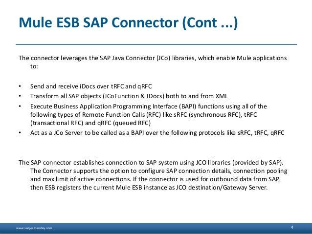 www.sanjeetpandey.com Mule ESB SAP Connector (Cont ...) The connector leverages the SAP Java Connector (JCo) libraries, wh...