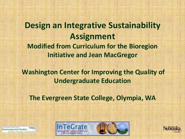 Design an Integrative Sustainability Assignment Modified from Curriculum for the Bioregion Initiative and Jean MacGregor W...