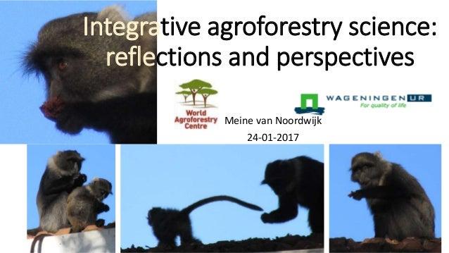 Integrative agroforestry science: reflections and perspectives Meine van Noordwijk 24-01-2017