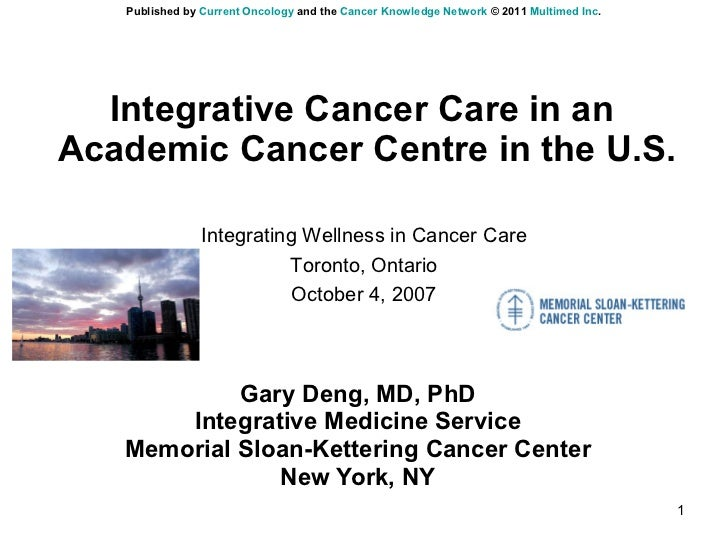 Integrative Cancer Care in an  Academic Cancer Centre in the U.S. Gary Deng, MD, PhD Integrative Medicine Service Memorial...