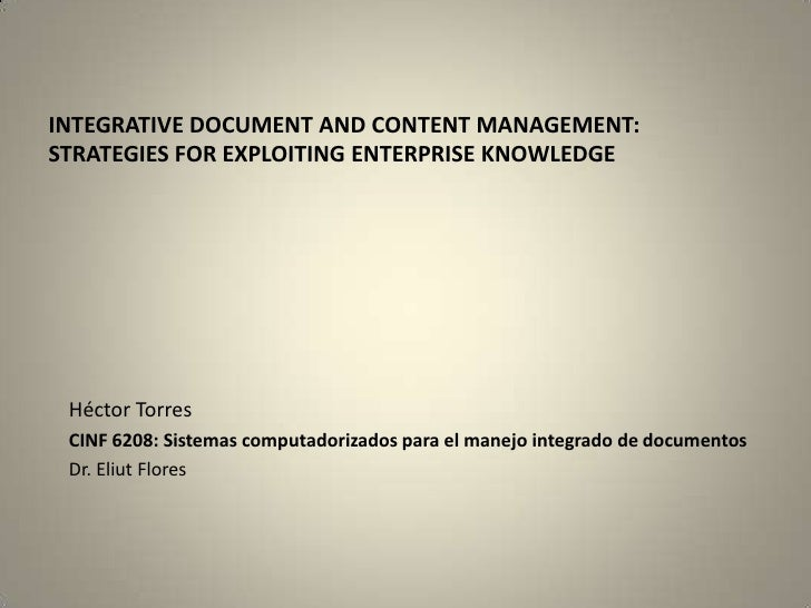 INTEGRATIVE DOCUMENT AND CONTENT MANAGEMENT: STRATEGIES FOR EXPLOITING ENTERPRISE KNOWLEDGE      Héctor Torres  CINF 6208:...