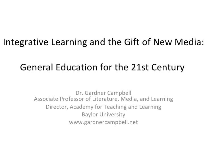 Integrative Learning and the Gift of New Media:  General Education for the 21st Century  Dr. Gardner Campbell Associate Pr...