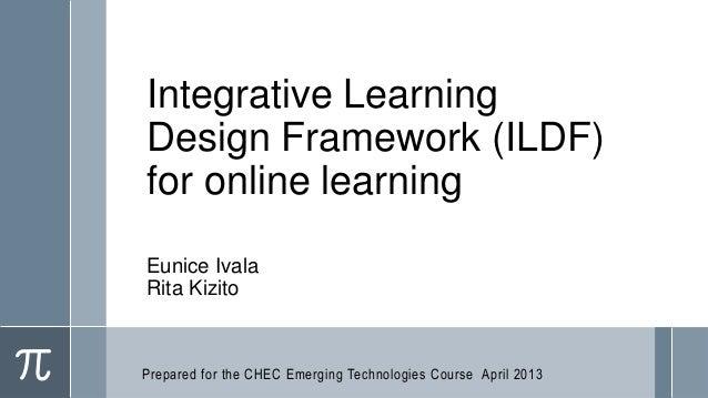 Integrative LearningDesign Framework (ILDF)for online learningEunice IvalaRita KizitoPrepared for the CHEC Emerging Techno...