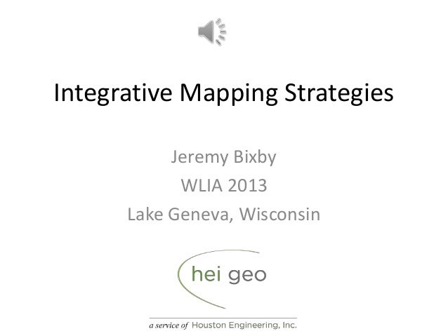 Integrative Mapping Strategies Jeremy Bixby WLIA 2013 Lake Geneva, Wisconsin
