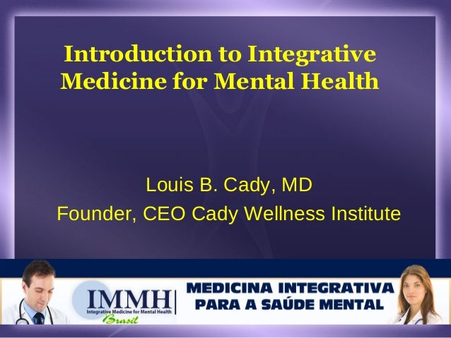 Introduction to Integrative Medicine for Mental Health Louis B. Cady, MD Founder, CEO Cady Wellness Institute