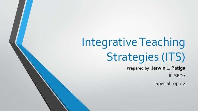 IntegrativeTeaching Strategies (ITS) Prepared by: Jerwin L. Patiga III-SED2 SpecialTopic 2