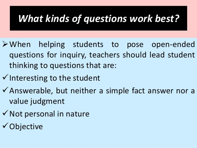 types of questions that lead to critical thinking To develop their critical thinking skills the questions you ask should help them practice these skills, as well as communicate the facts, ideas, and ways of thinking that are important to their learning in your course.