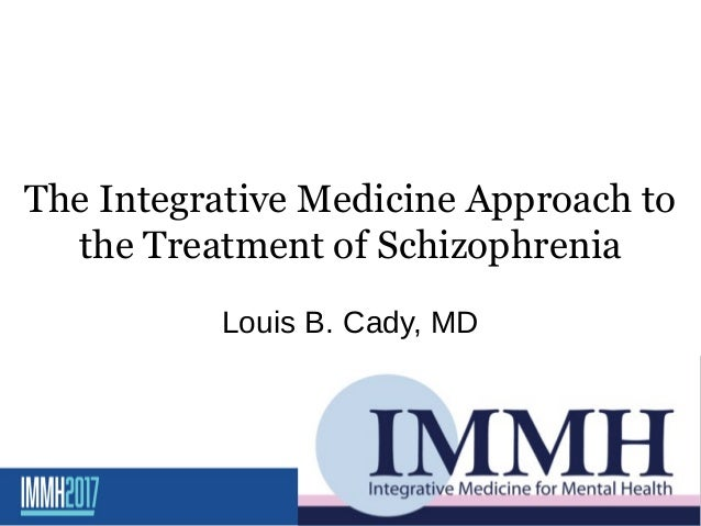 The Integrative Medicine Approach to the Treatment of Schizophrenia Louis B. Cady, MD