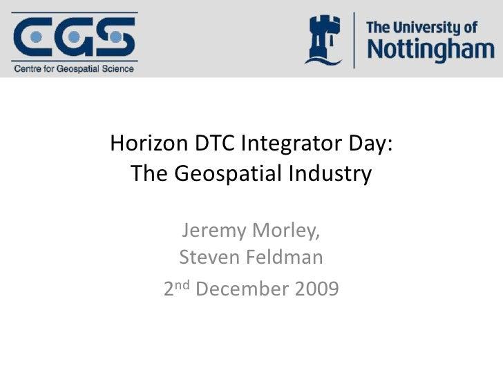 Horizon DTC Integrator Day:The Geospatial Industry<br />Jeremy Morley,Steven Feldman<br />2nd December 2009<br />