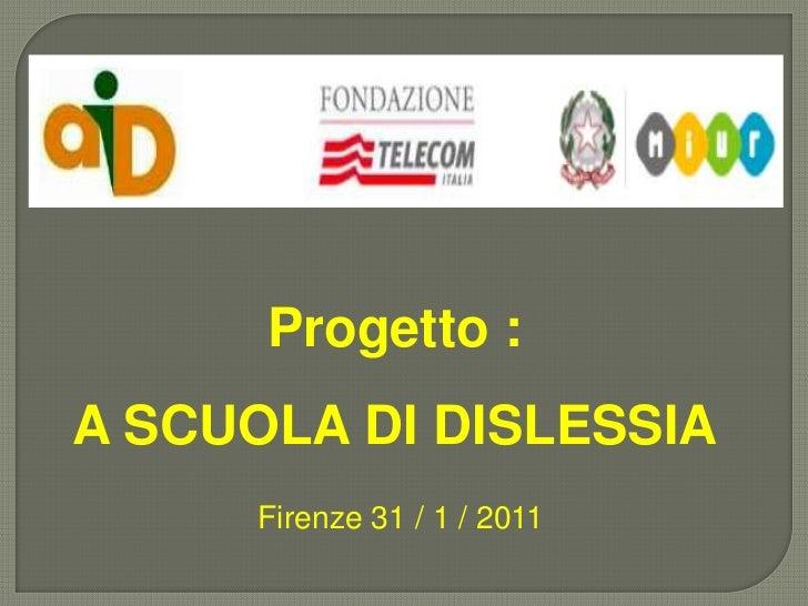 Progetto :  <br />A SCUOLA DI DISLESSIA<br />Firenze 31 / 1 / 2011<br />