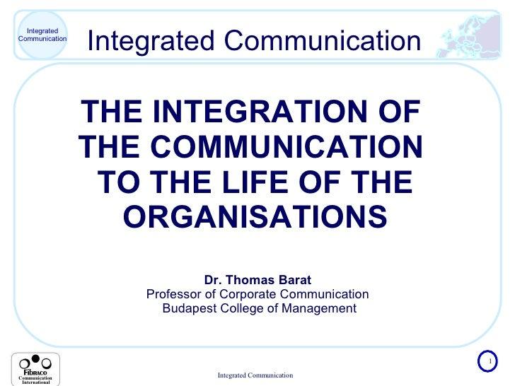 Integrated Communication THE INTEGRATION OF  THE COMMUNICATION  TO THE LIFE OF THE ORGANISATIONS Dr. Thomas Barat  Profess...