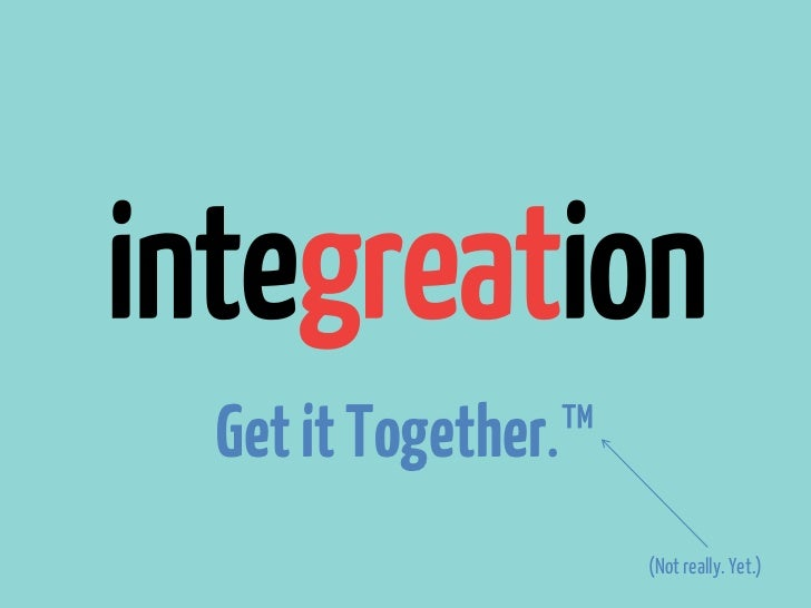 integreation  Get it Together.™                      (Not really. Yet.)