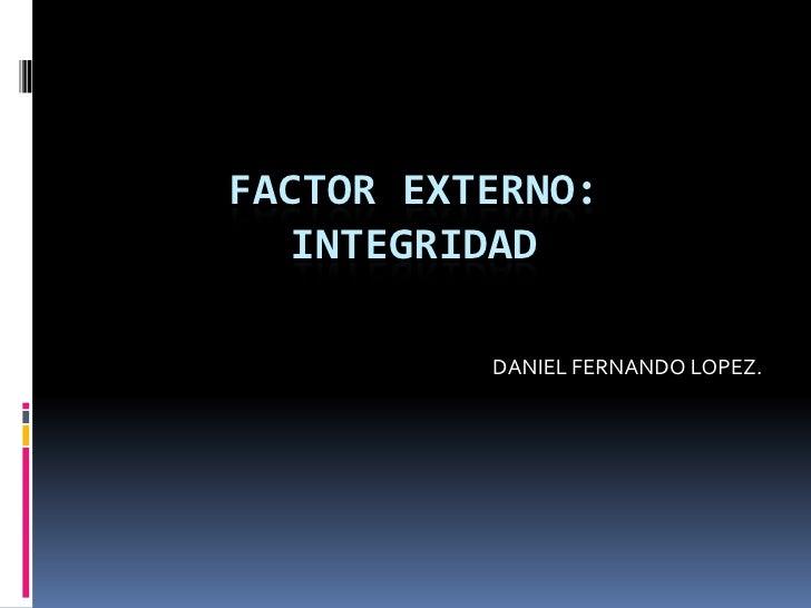 FACTOR EXTERNO: INTEGRIDAD<br />DANIEL FERNANDO LOPEZ.<br />