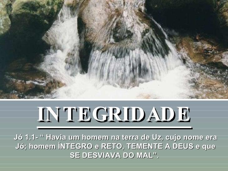 """INTEGRIDADE Jó 1.1- """" Havia um homem na terra de Uz, cujo nome era Jó; homem ÍNTEGRO e RETO, TEMENTE A DEUS e que SE DESVI..."""
