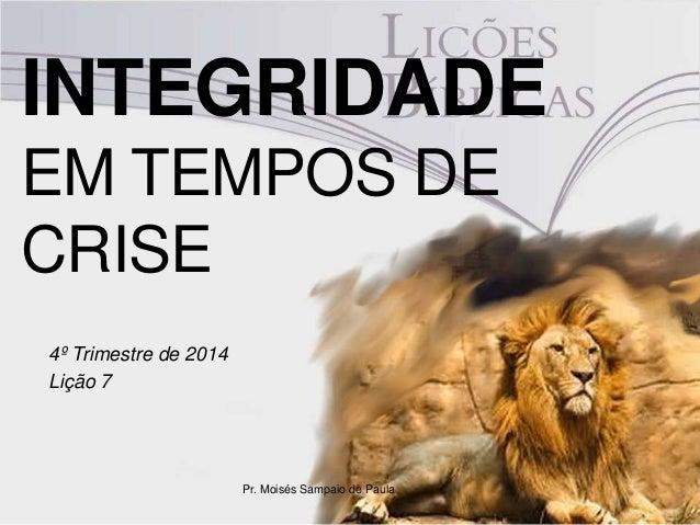 INTEGRIDADE  EM TEMPOS DE  CRISE  4º Trimestre de 2014  Lição 7  Pr. Moisés Sampaio de Paula