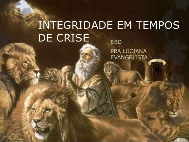 INTEGRIDADE EM TEMPOS DE CRISE EBD PRA LUCIANA EVANGELISTA