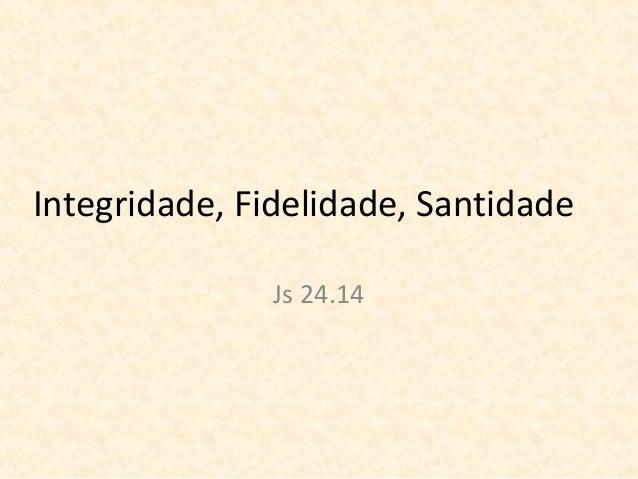 Integridade, Fidelidade, Santidade Js 24.14