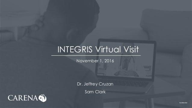 Confidential INTEGRIS Virtual Visit November 1, 2016 Dr. Jeffrey Cruzan Sam Clark