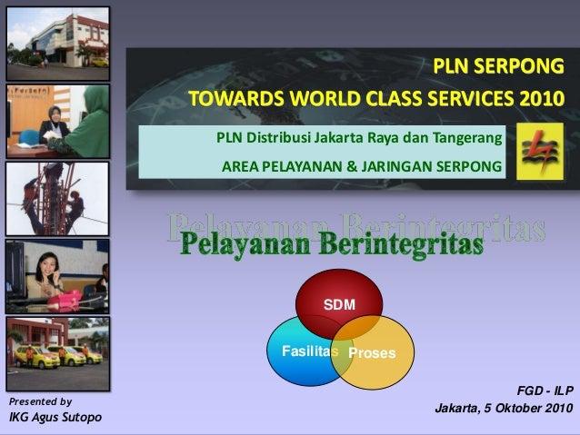 PLN Serpong 2010 FGD - ILP Jakarta, 5 Oktober 2010 PLN SERPONG TOWARDS WORLD CLASS SERVICES 2010 PLN Distribusi Jakarta Ra...