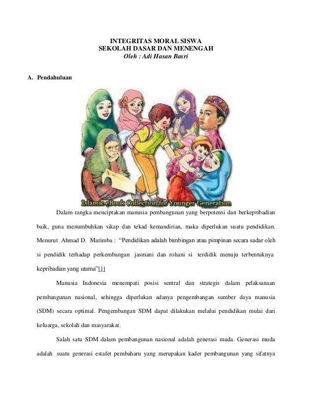 INTEGRITAS MORAL SISWA SEKOLAH DASAR DAN MENENGAH Oleh : Adi Hasan Basri A. Pendahuluan  Dalam rangka menciptakan manusia ...