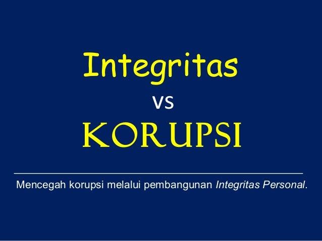 Integritas vs  korupsi Mencegah korupsi melalui pembangunan Integritas Personal.