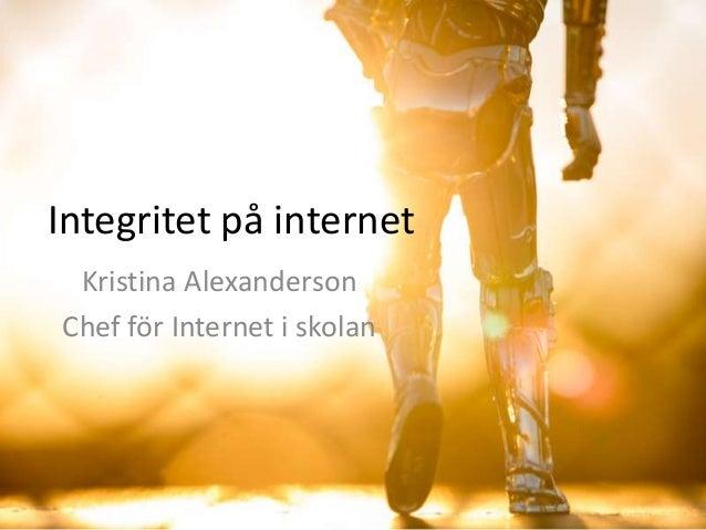 Integritet på internet Kristina Alexanderson Chef för Internet i skolan