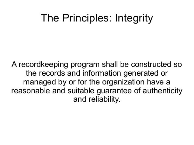 The Principles: IntegrityA recordkeeping program shall be constructed so    the records and information generated or   man...