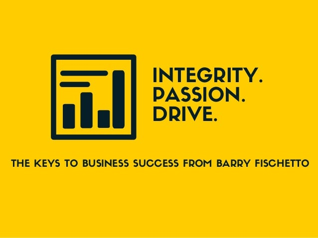 INTEGRITY. PASSION. DRIVE. THE KEYS TO BUSINESS SUCCESS FROM BARRY FISCHETTO