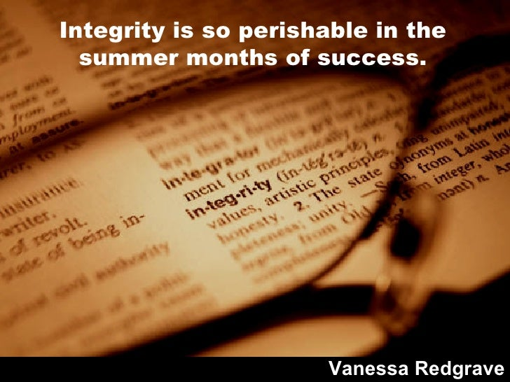 Integrity is so perishable in the summer months of success. Vanessa Redgrave