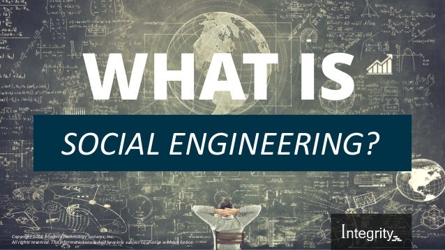 """What is """"Social Engineering""""? WHAT IS SOCIAL ENGINEERING? Copyright 2016 Integrity Technology Systems, Inc. All rights res..."""