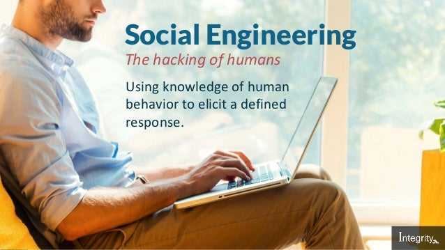Social Engineering Using knowledge of human behavior to elicit a defined response. The hacking of humans