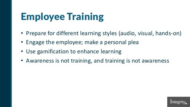 Employee Training • Prepare for different learning styles (audio, visual, hands-on) • Engage the employee; make a personal...