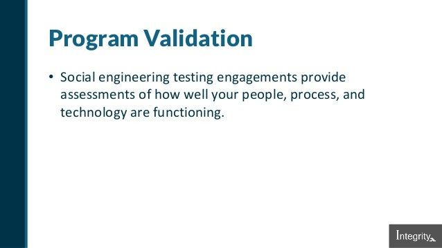 Program Validation • Social engineering testing engagements provide assessments of how well your people, process, and tech...