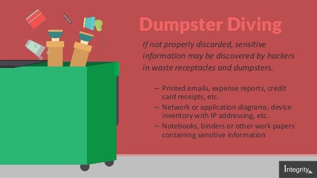 Dumpster Diving If not properly discarded, sensitive information may be discovered by hackers in waste receptacles and dum...