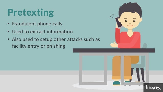 Pretexting • Fraudulent phone calls • Used to extract information • Also used to setup other attacks such as facility entr...