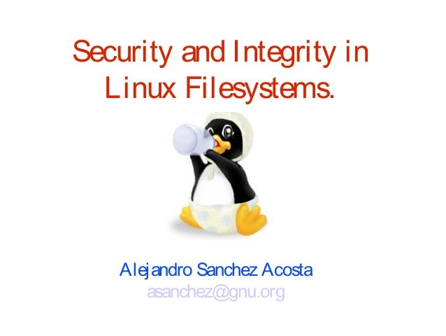 Security and Integrity in  Linux Filesystems.    Alejandro Sanchez Acosta       asanchez@gnu.org