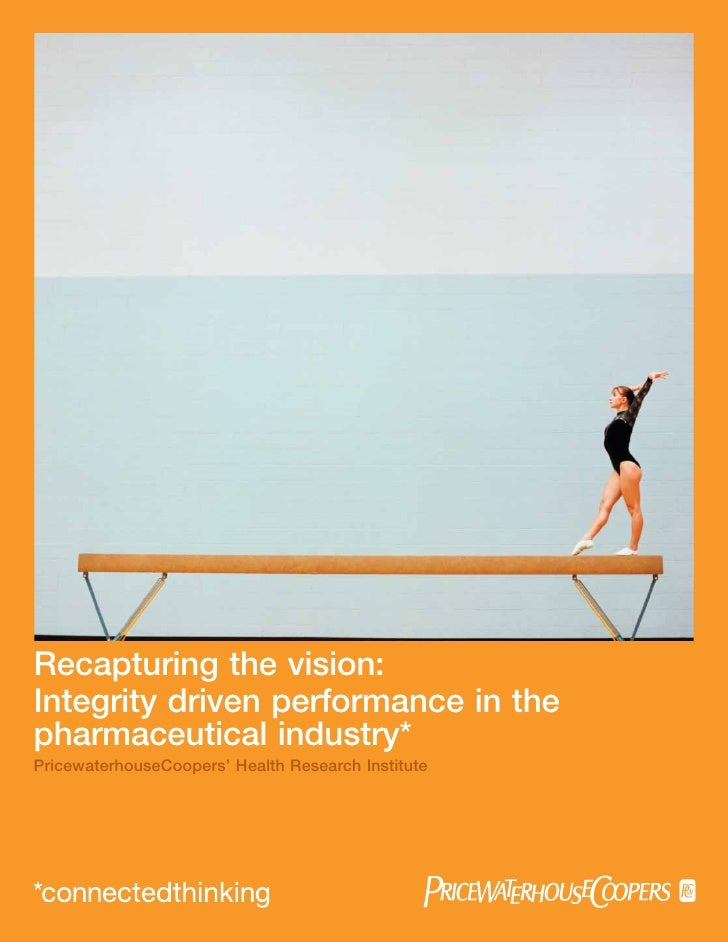 Recapturing the vision:Integrity driven performance in thepharmaceutical industry*PricewaterhouseCoopers' Health Research ...