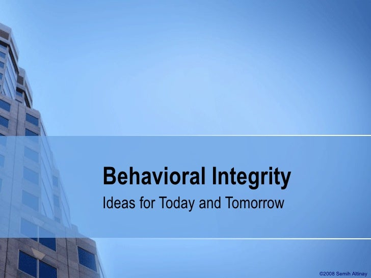 Behavioral Integrity Ideas for Today and Tomorrow ©2008 Semih Altinay