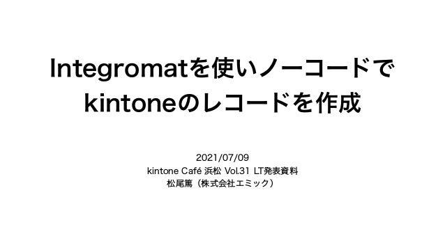 Integromatを使いノーコードで kintoneのレコードを作成 2021/07/09 kintone Café 浜松 Vol.31 LT発表資料 松尾篤(株式会社エミック)